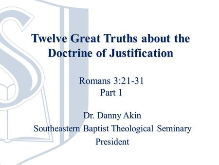 Twelve Great Truths about the Doctrine of Justification Dr. Danny Akin Southeastern Baptist Theological Seminary President Romans 3:21-31 Part 1.