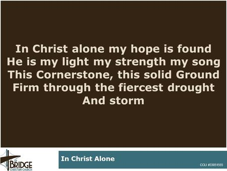 In Christ alone my hope is found He is my light my strength my song This Cornerstone, this solid Ground Firm through the fiercest drought And storm CCLI.