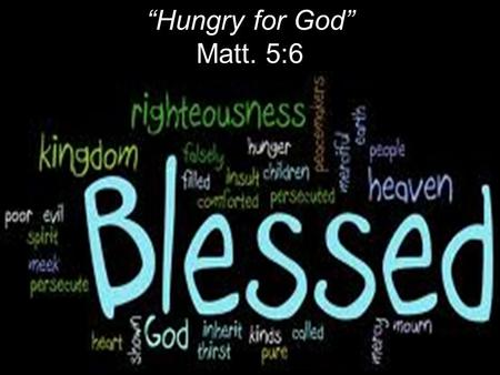 """Hungry for God"" Matt. 5:6. Literally: Happy; fortunate Christian blessing: Purifying sin and evil by the power of the blood of Christ. Good relationship."