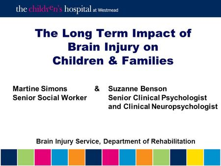 The Long Term Impact of Brain Injury on Children & Families Martine Simons &Suzanne Benson Senior Social Worker Senior Clinical Psychologist and Clinical.