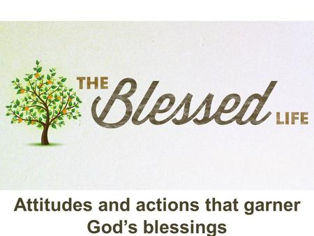 Attitudes and actions that garner God's blessings.