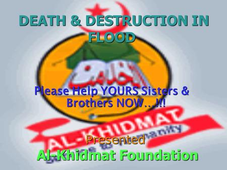 DEATH & DESTRUCTION IN FLOOD DEATH & DESTRUCTION IN FLOOD Please Help YOURS Sisters & Brothers NOW…!!! Presented Al-Khidmat Foundation Al-Khidmat Foundation.