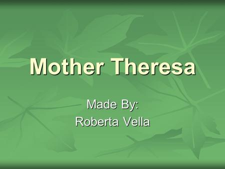 Mother Theresa Made By: Roberta Vella. General Information Born Born Agnes Gonxha Bojaxhiu on August 26, 1910, in Skopje, Macedonia, in the former Yugoslavia,