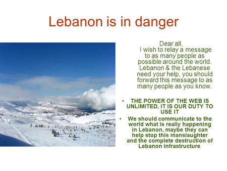 Lebanon is in danger Dear all, I wish to relay a message to as many people as possible around the world. Lebanon & the Lebanese need your help, you should.