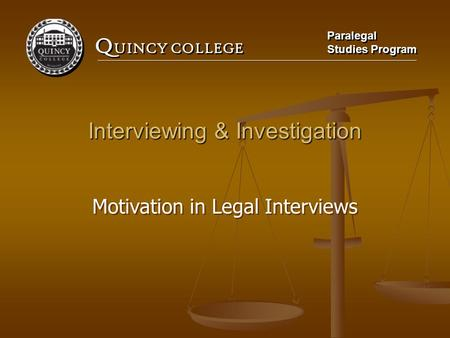 Q UINCY COLLEGE Paralegal Studies Program Paralegal Studies Program Interviewing & Investigation Motivation in Legal Interviews.