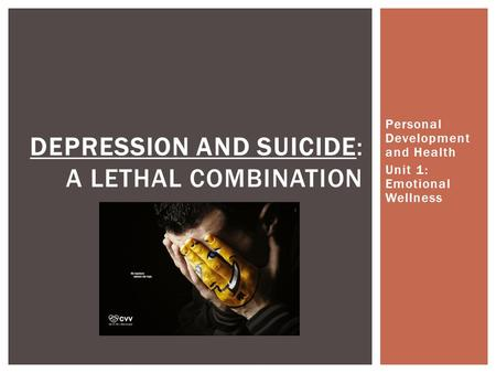Personal Development and Health Unit 1: Emotional Wellness DEPRESSION AND SUICIDE: A LETHAL COMBINATION.
