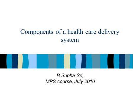 Components of a health care delivery system B Subha Sri, MPS course, July 2010.