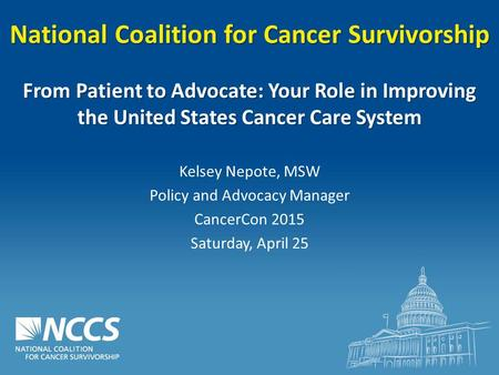 National Coalition for Cancer Survivorship From Patient to Advocate: Your Role in Improving the United States Cancer Care System Kelsey Nepote, MSW Policy.