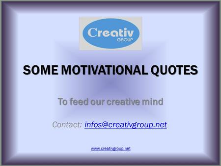 SOME MOTIVATIONAL QUOTES To feed our creative mind Contact: