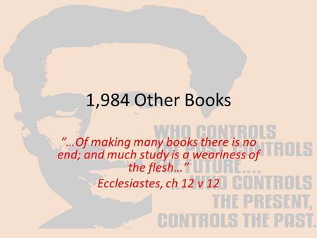 "1,984 Other Books ""…<strong>Of</strong> making many books there is no end; and much study is a weariness <strong>of</strong> the flesh…"" Ecclesiastes, ch 12 v 12."