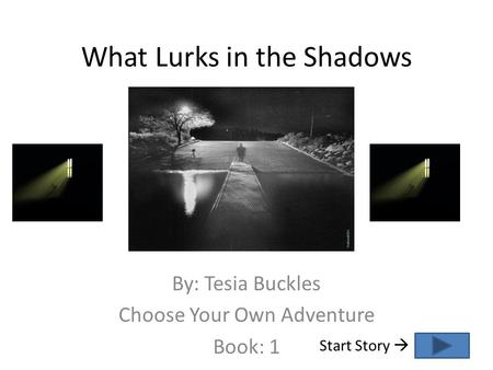 What Lurks in the Shadows By: Tesia Buckles Choose Your Own Adventure Book: 1 Start Story 
