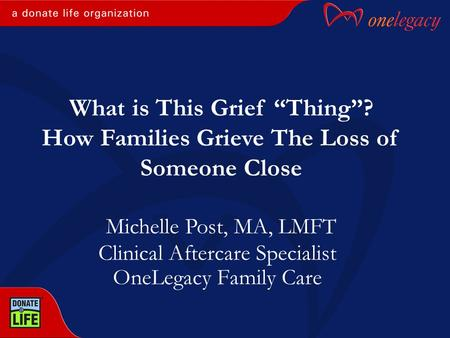 "Clinical Aftercare Specialist OneLegacy Family Care Michelle Post, MA, LMFT What is This Grief ""Thing""? How Families Grieve The Loss of Someone Close."