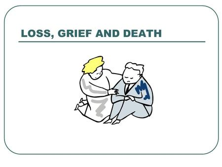 LOSS, GRIEF AND DEATH.