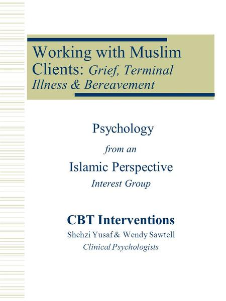 Working with Muslim Clients: Grief, Terminal Illness & Bereavement Psychology from an Islamic Perspective Interest Group CBT Interventions Shehzi Yusaf.