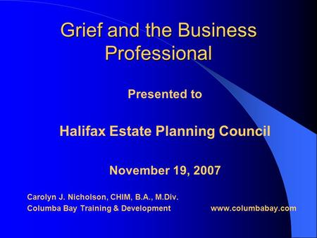 Grief and the Business Professional Presented to Halifax Estate Planning Council November 19, 2007 Carolyn J. Nicholson, CHIM, B.A., M.Div. Columba Bay.
