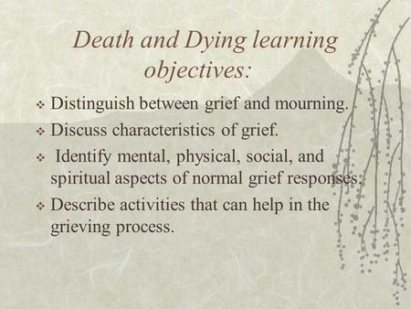 Death and Dying learning objectives:  Distinguish between grief and mourning.  Discuss characteristics of grief.  Identify mental, physical, social,