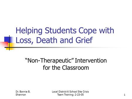 "Dr. Bonnie B. Shannon Local District 6 School Site Crisis Team Training; 2-23-051 Helping Students Cope with Loss, Death and Grief ""Non-Therapeutic"" Intervention."