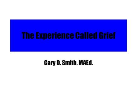 The Experience Called Grief Gary D. Smith, MAEd..