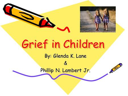 Grief in Children By: Glenda K. Lane & Phillip N. Lambert Jr.