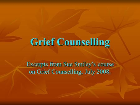 Grief Counselling Excerpts from Sue Smiley's course on Grief Counselling, July 2008.