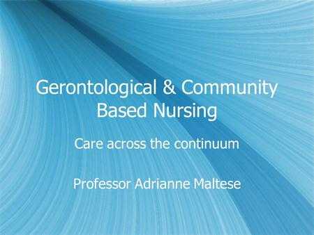 Gerontological & Community Based Nursing Care across the continuum Professor Adrianne Maltese Care across the continuum Professor Adrianne Maltese.