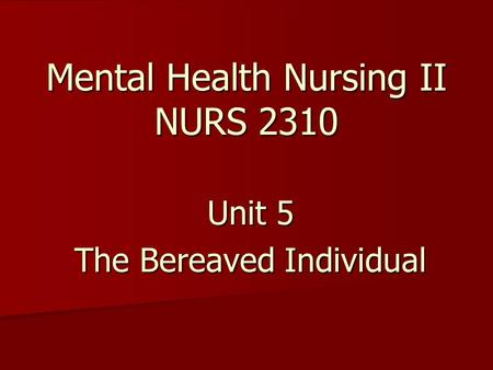 Mental Health Nursing II NURS 2310 Unit 5 The Bereaved Individual.