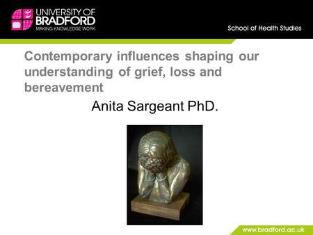 Contemporary influences shaping our understanding of grief, loss and bereavement Anita Sargeant PhD.