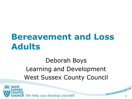 We help you develop yourself Bereavement and Loss Adults Deborah Boys Learning and Development West Sussex County Council 1.