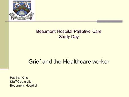 LOGO Beaumont Hospital Palliative Care Study Day Grief and the Healthcare worker Pauline King Staff Counsellor Beaumont Hospital.