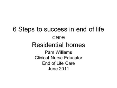 6 Steps to success in end of life care Residential homes Pam Williams Clinical Nurse Educator End of Life Care June 2011.
