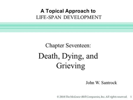 Slide 1 © 2010 The McGraw-Hill Companies, Inc. All rights reserved. 1 A Topical Approach to LIFE-SPAN DEVELOPMENT Chapter Seventeen: Death, Dying, and.