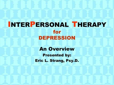 I NTER P ERSONAL T HERAPY for DEPRESSION An Overview Presented by: Eric L. Strang, Psy.D.