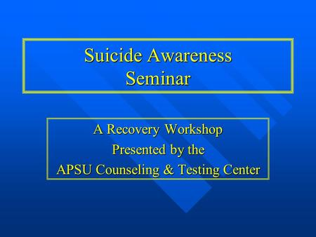A Recovery Workshop Presented by the APSU Counseling & Testing Center Suicide Awareness Seminar.