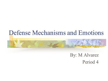 Defense Mechanisms and Emotions By: M Alvarez Period 4.