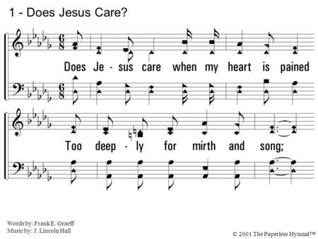 1. Does Jesus care when my heart is pained Too deeply for mirth and song; As the burdens press, and the cares distress, And the way grows weary and long?