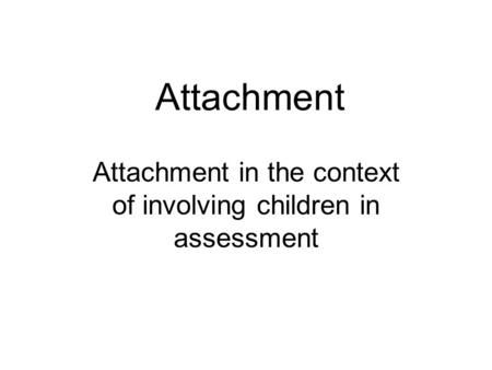 Attachment Attachment in the context of involving children in assessment.