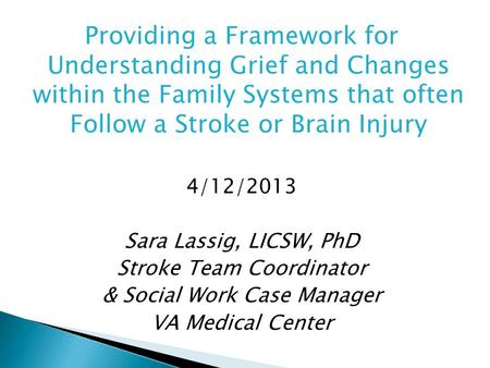 Providing a Framework for Understanding Grief and Changes within the Family Systems that often Follow a Stroke or Brain Injury 4/12/2013 Sara Lassig, LICSW,