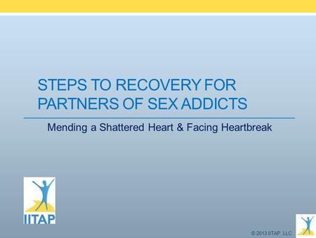 © 2013 IITAP, LLC STEPS TO RECOVERY FOR PARTNERS OF SEX ADDICTS Mending a Shattered Heart & Facing Heartbreak.