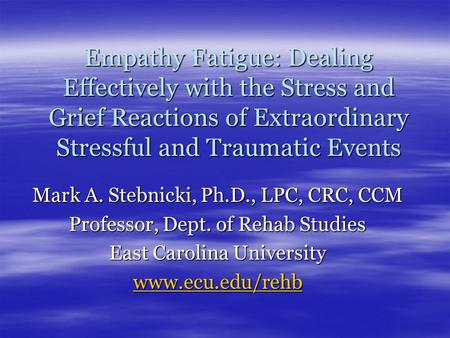 Empathy Fatigue: Dealing Effectively with the Stress and Grief Reactions of Extraordinary Stressful and Traumatic Events Mark A. Stebnicki, Ph.D., LPC,