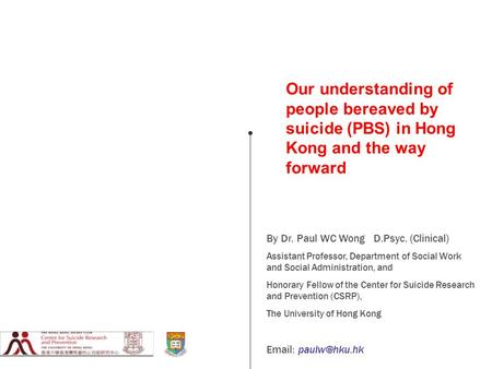 Our understanding of people bereaved by suicide (PBS) in Hong Kong and the way forward By Dr. Paul WC Wong D.Psyc. (Clinical) Assistant Professor, Department.
