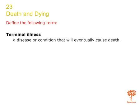 23 Death and Dying Define the following term: Terminal illness a disease or condition that will eventually cause death.