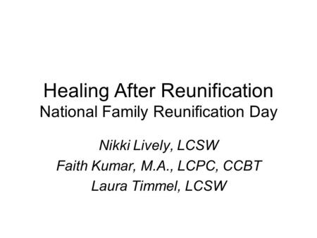 Healing After Reunification National Family Reunification Day Nikki Lively, LCSW Faith Kumar, M.A., LCPC, CCBT Laura Timmel, LCSW.