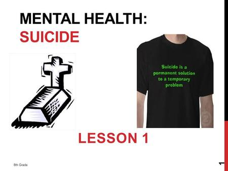 MENTAL HEALTH: SUICIDE LESSON 1 8th Grade 1. 2 Definition: the act of intentionally taking one's life Why is suicide an uncomfortable topic? What are.