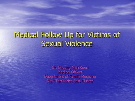 Medical Follow Up for Victims of Sexual Violence Dr. Cheung Man Kuen Medical Officer Department of Family Medicine New Territories East Cluster.