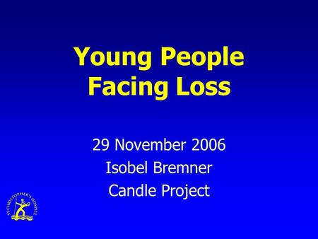 Young People Facing Loss 29 November 2006 Isobel Bremner Candle Project.