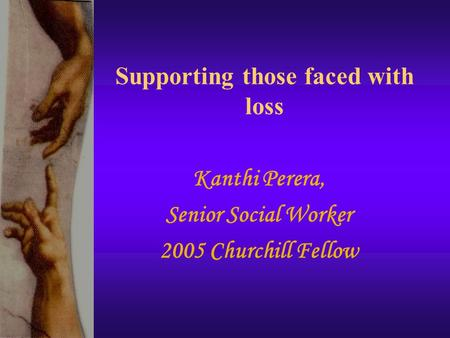 Supporting those faced with loss Kanthi Perera, Senior Social Worker 2005 Churchill Fellow.