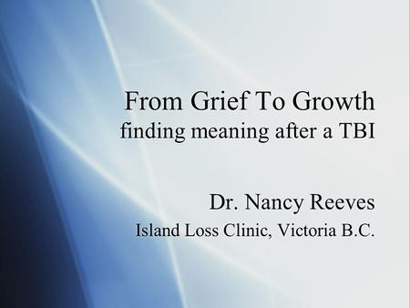 From Grief To Growth finding meaning after a TBI Dr. Nancy Reeves Island Loss Clinic, Victoria B.C. Dr. Nancy Reeves Island Loss Clinic, Victoria B.C.