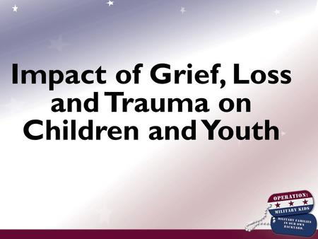 Impact of Grief, Loss and Trauma on Children and Youth.