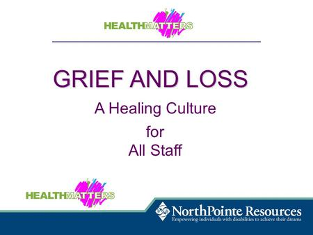 GRIEF AND LOSS A Healing Culture for All Staff. Raise awareness and understanding of loss and grief and the healing that can be achieved in a supportive.