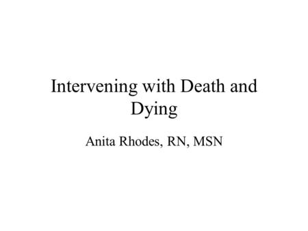 Intervening with Death and Dying Anita Rhodes, RN, MSN.